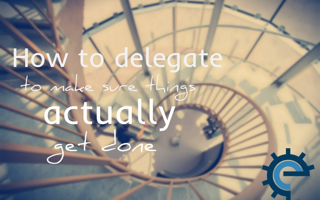 How to delegate to make sure things actually get done